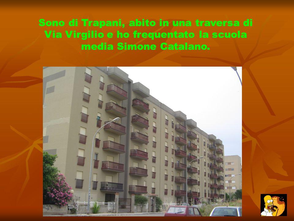 Sono di Trapani, abito in una traversa di Via Virgilio e ho frequentato la scuola media Simone Catalano.