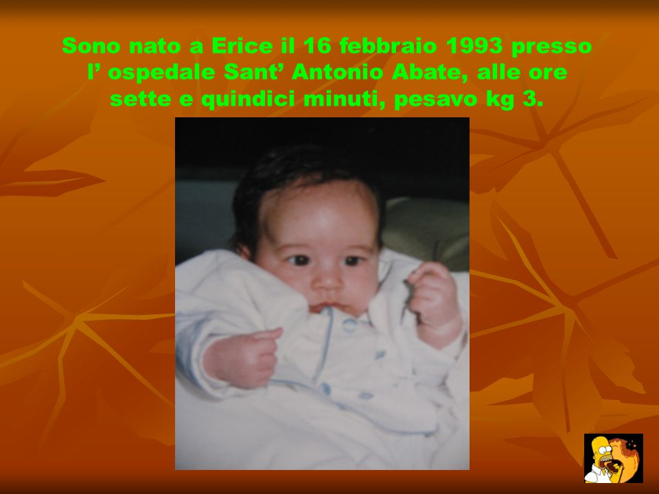 Sono nato a Erice il 16 febbraio 1993 presso l' ospedale Sant' Antonio Abate, alle ore sette e quindici minuti, pesavo kg 3.