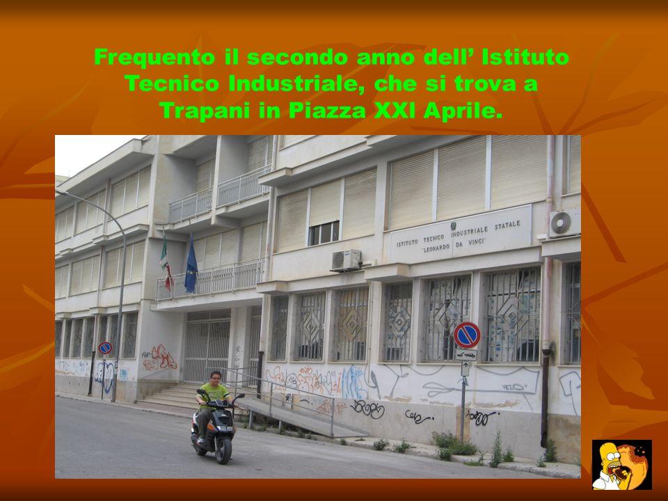 Frequento il secondo anno dell' Istituto Tecnico Industriale, che si trova a Trapani in Piazza XXl Aprile.