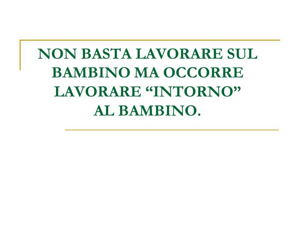 """NON BASTA LAVORARE SUL BAMBINO MA OCCORRE LAVORARE """"INTORNO"""" AL BAMBINO."""