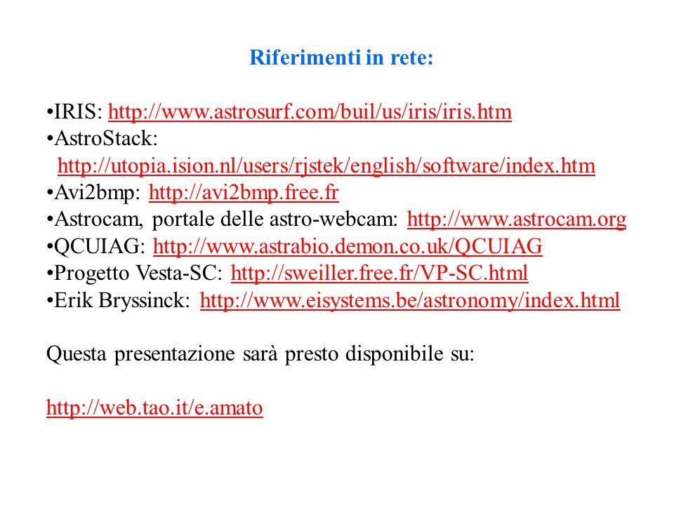Riferimenti in rete: IRIS: http://www.astrosurf.com/buil/us/iris/iris.htmhttp://www.astrosurf.com/buil/us/iris/iris.htm AstroStack: http://utopia.ision.nl/users/rjstek/english/software/index.htmhttp://utopia.ision.nl/users/rjstek/english/software/index.htm Avi2bmp: http://avi2bmp.free.frhttp://avi2bmp.free.fr Astrocam, portale delle astro-webcam: http://www.astrocam.orghttp://www.astrocam.org QCUIAG: http://www.astrabio.demon.co.uk/QCUIAGhttp://www.astrabio.demon.co.uk/QCUIAG Progetto Vesta-SC: http://sweiller.free.fr/VP-SC.htmlhttp://sweiller.free.fr/VP-SC.html Erik Bryssinck: http://www.eisystems.be/astronomy/index.htmlhttp://www.eisystems.be/astronomy/index.html Questa presentazione sarà presto disponibile su: http://web.tao.it/e.amato