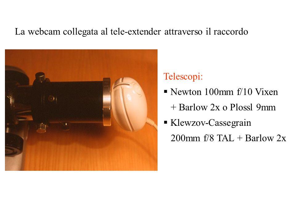 La webcam collegata al tele-extender attraverso il raccordo Telescopi:  Newton 100mm f/10 Vixen + Barlow 2x o Plossl 9mm  Klewzov-Cassegrain 200mm f/8 TAL + Barlow 2x