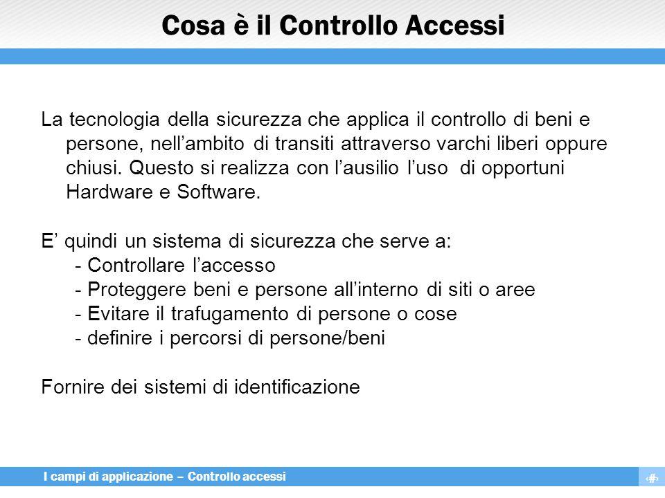 3 I campi di applicazione – Controllo accessi Cosa è il Controllo Accessi La tecnologia della sicurezza che applica il controllo di beni e persone, ne