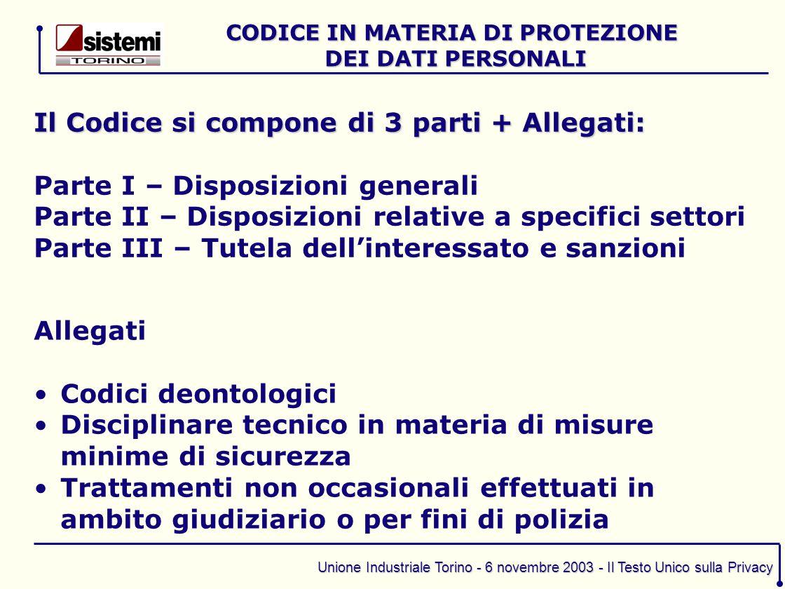 Unione Industriale Torino - 6 novembre 2003 - Il Testo Unico sulla Privacy Il Codice si compone di 3 parti + Allegati: Parte I – Disposizioni generali