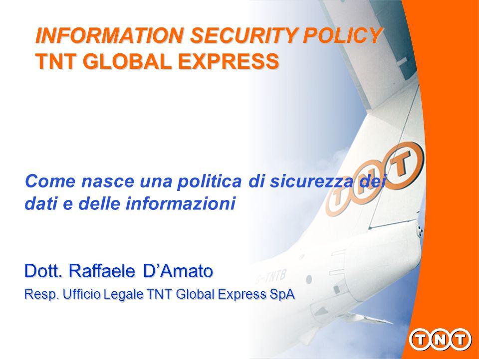 INFORMATION SECURITY POLICY TNT GLOBAL EXPRESS Come nasce una politica di sicurezza dei dati e delle informazioni Dott.