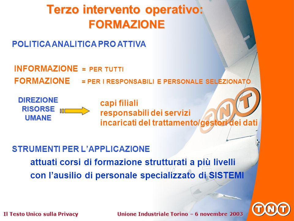 Il Testo Unico sulla Privacy Unione Industriale Torino – 6 novembre 2003 STRUMENTI PER L'APPLICAZIONE attuati corsi di formazione strutturati a più livelli con l'ausilio di personale specializzato di SISTEMI Terzo intervento operativo: FORMAZIONE POLITICA ANALITICA PRO ATTIVA INFORMAZIONE = PER TUTTI FORMAZIONE = PER I RESPONSABILI E PERSONALE SELEZIONATO capi filiali responsabili dei servizi incaricati del trattamento/gestori dei dati DIREZIONE RISORSE UMANE