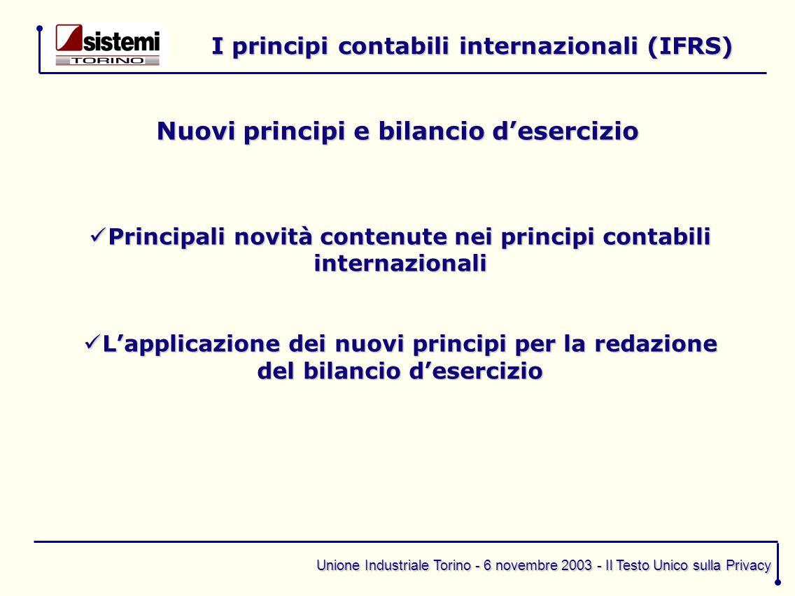 Unione Industriale Torino - 6 novembre 2003 - Il Testo Unico sulla Privacy I principi contabili internazionali (IFRS) Principali novità contenute nei
