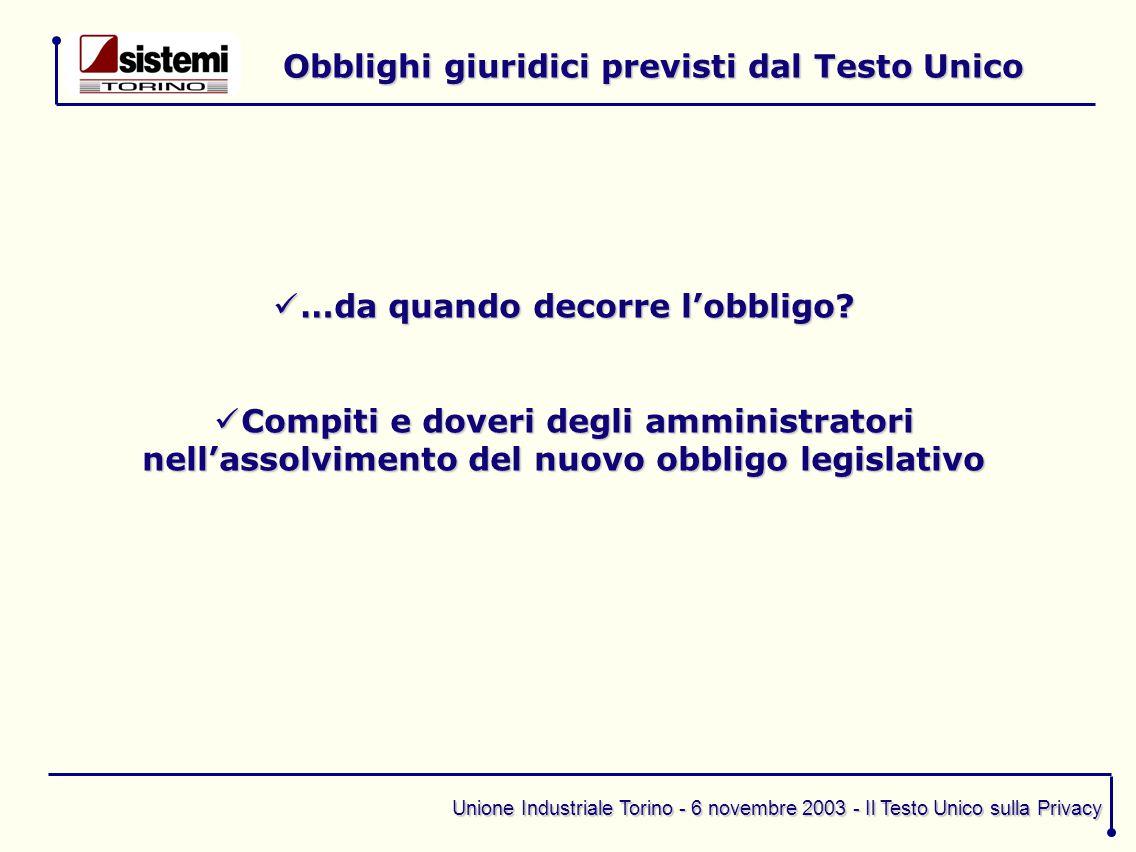Unione Industriale Torino - 6 novembre 2003 - Il Testo Unico sulla Privacy Obblighi giuridici previsti dal Testo Unico …da quando decorre l'obbligo.
