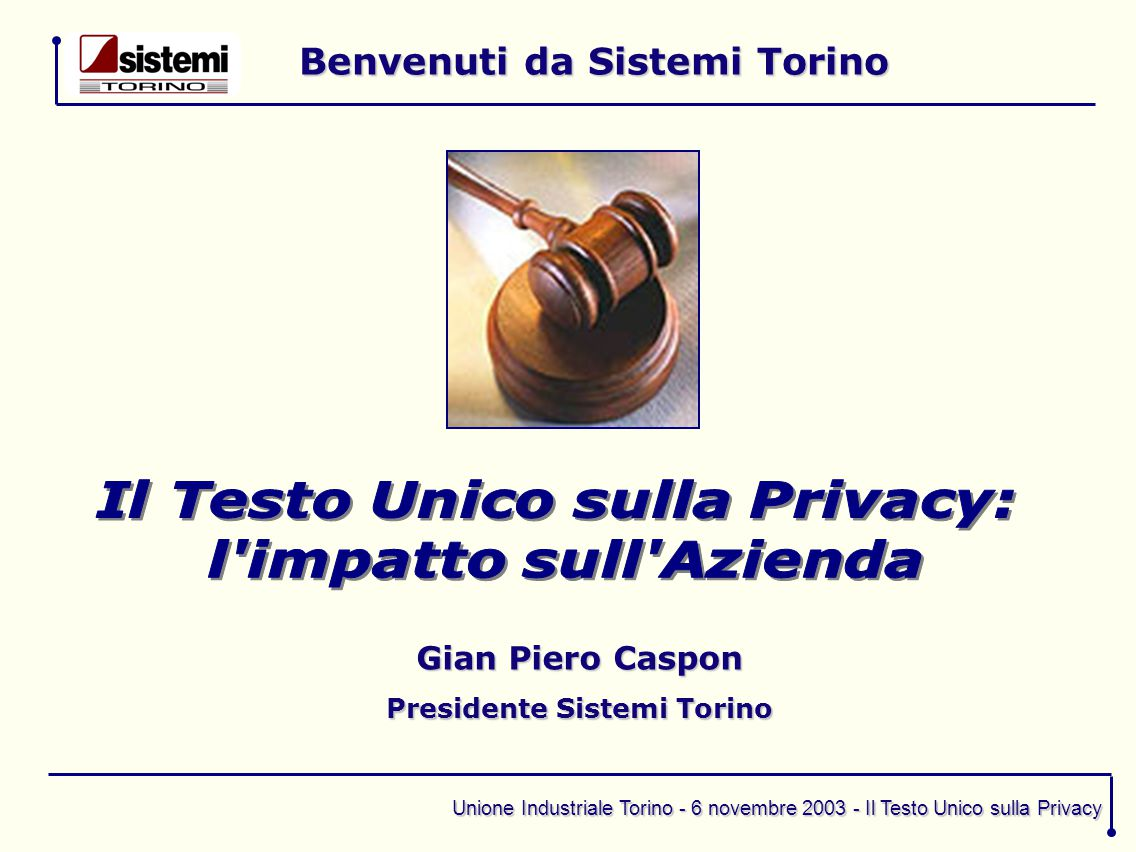 Unione Industriale Torino - 6 novembre 2003 - Il Testo Unico sulla Privacy Benvenuti da Sistemi Torino Gian Piero Caspon Presidente Sistemi Torino
