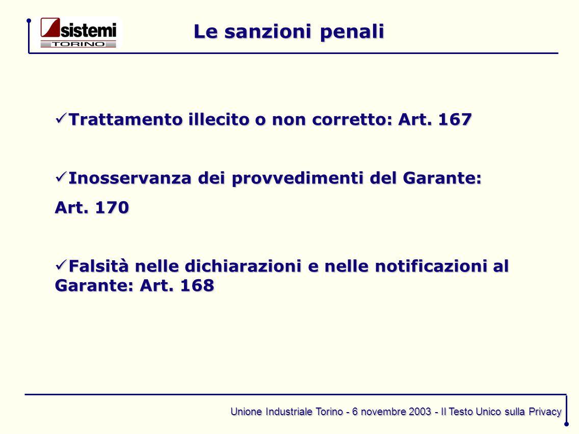 Unione Industriale Torino - 6 novembre 2003 - Il Testo Unico sulla Privacy Le sanzioni penali Trattamento illecito o non corretto: Art. 167 Trattament