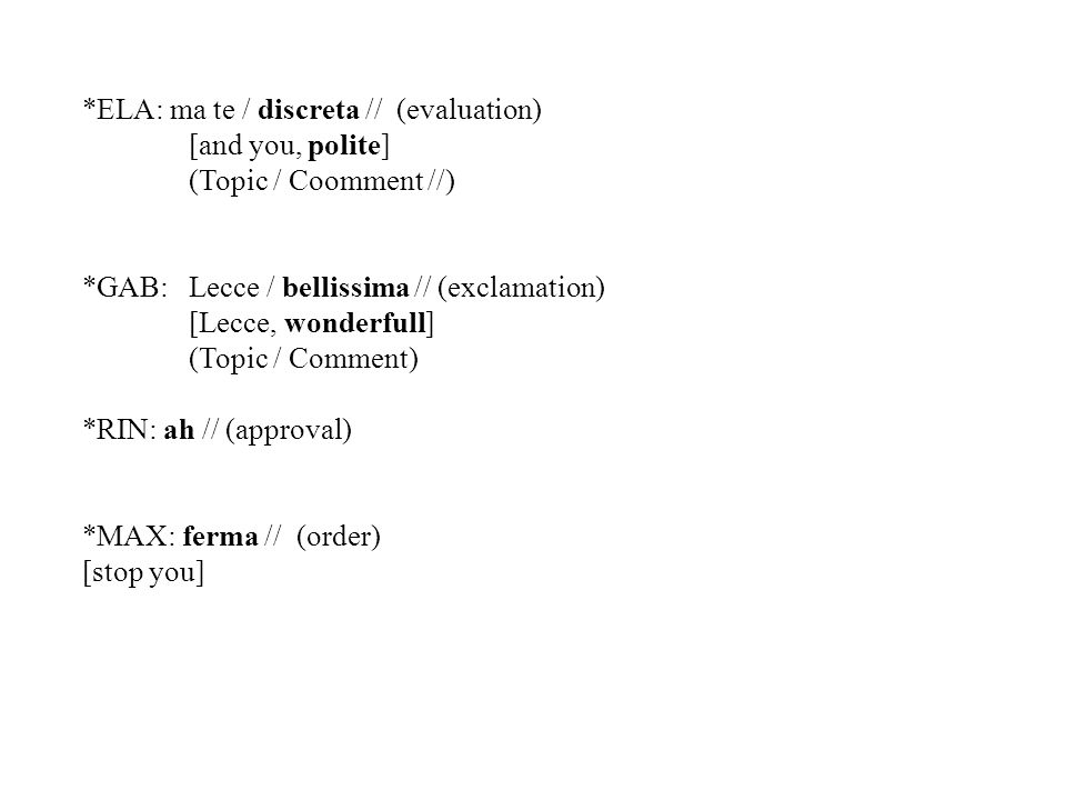 Description and distributions of verb-less comments Informal Family-Private corpus C-ORAL-ROM, (Scarano, 2003) 82.409 words, 13.403 utterances 5108 verb-less utterances, 38% 1917 Adverbial (37,5 %) 1274 Noun phrase (25%) 1011 Interjections (19,5%) 422 Prepositional phrases (8,2%) 382 Adjectival phrases (7,47%) 102 Nominal sentential utterance (1,9 %) Morpho-syntactic features