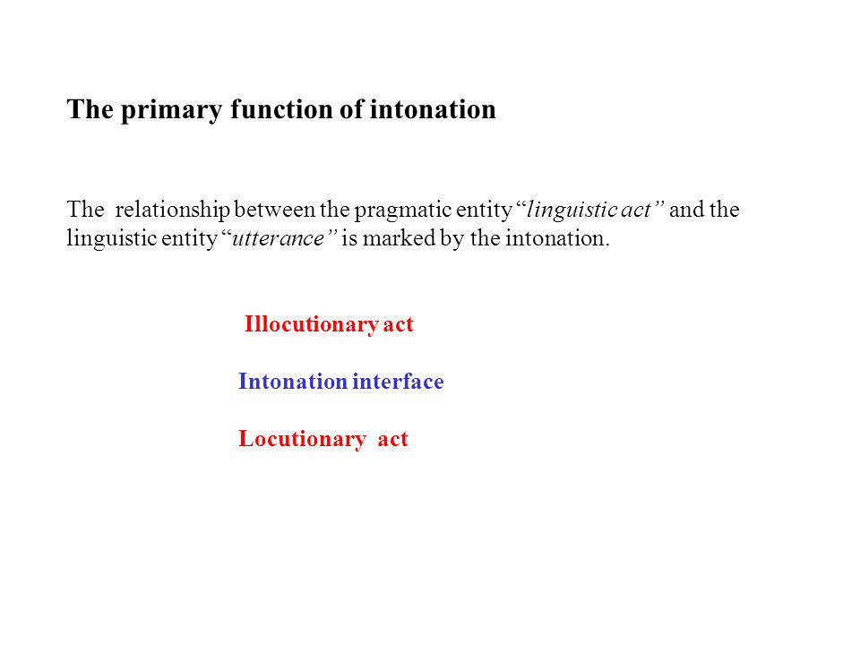The primary function of intonation The relationship between the pragmatic entity linguistic act and the linguistic entity utterance is marked by the intonation.