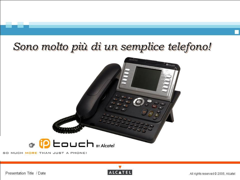 All rights reserved © 2005, Alcatel Presentation Title / Date Sono molto più di un semplice telefono!