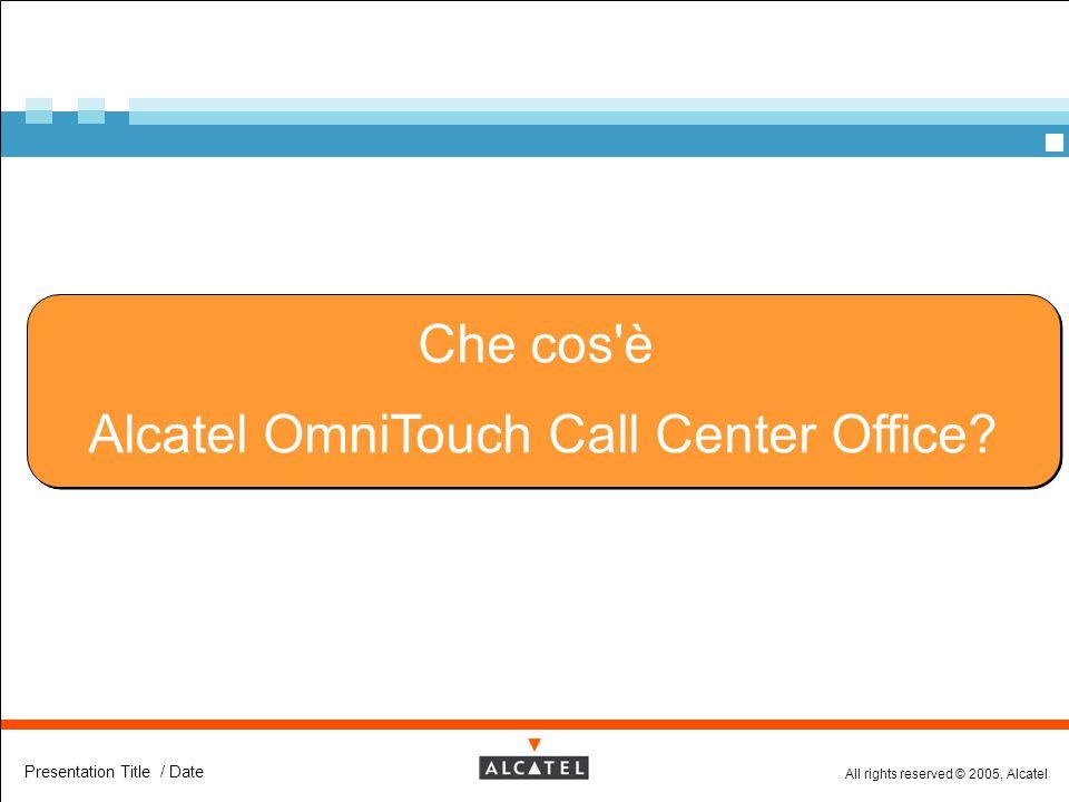 All rights reserved © 2005, Alcatel Presentation Title / Date Che cos'è Alcatel OmniTouch Call Center Office? Che cos'è Alcatel OmniTouch Call Center