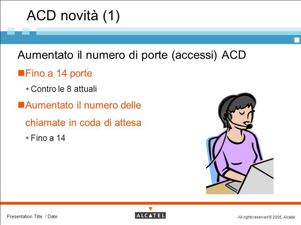 All rights reserved © 2005, Alcatel Presentation Title / Date ACD novità (1)  Aumentato il numero di porte (accessi) ACD Fino a 14 porte  Contro le
