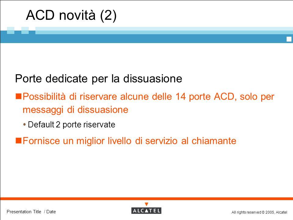 All rights reserved © 2005, Alcatel Presentation Title / Date ACD novità (2)  Porte dedicate per la dissuasione Possibilità di riservare alcune delle