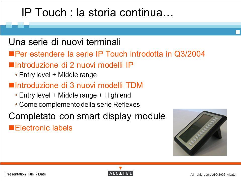 All rights reserved © 2005, Alcatel Presentation Title / Date IP Touch : la storia continua…  Una serie di nuovi terminali Per estendere la serie IP
