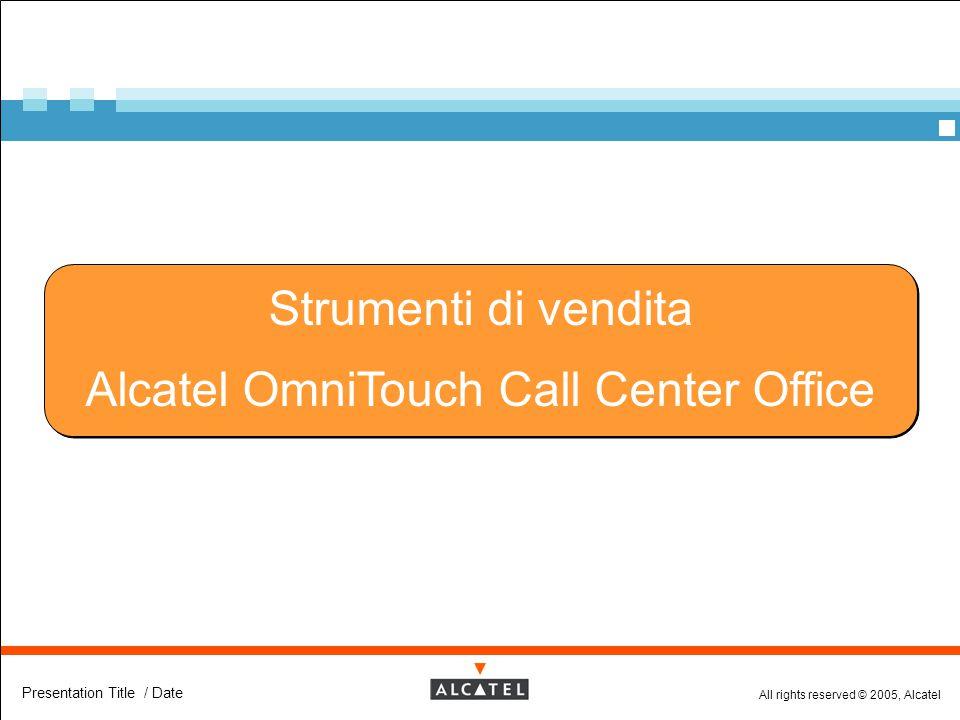 All rights reserved © 2005, Alcatel Presentation Title / Date Strumenti di vendita Alcatel OmniTouch Call Center Office Strumenti di vendita Alcatel O