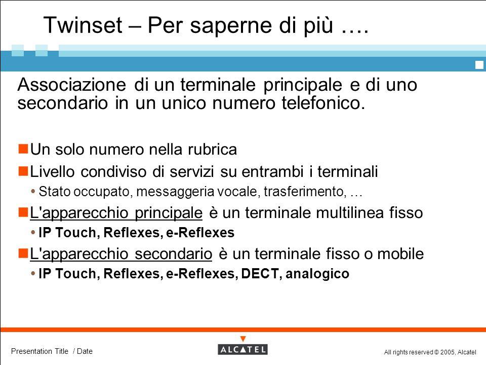 All rights reserved © 2005, Alcatel Presentation Title / Date Twinset – Per saperne di più ….  Associazione di un terminale principale e di uno secon
