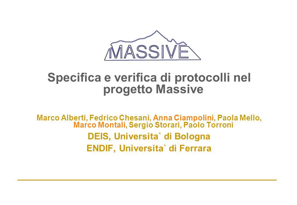 Specifica e verifica di protocolli nel progetto Massive Marco Alberti, Fedrico Chesani, Anna Ciampolini, Paola Mello, Marco Montali, Sergio Storari, P
