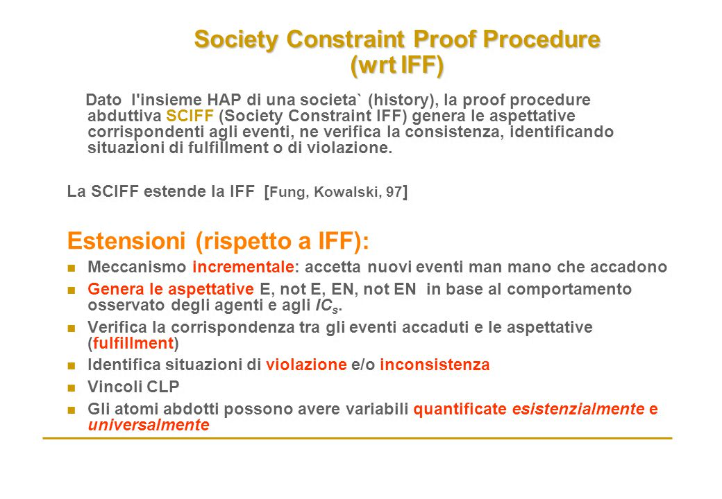 Society Constraint Proof Procedure (wrt IFF) Dato l'insieme HAP di una societa` (history), la proof procedure abduttiva SCIFF (Society Constraint IFF)