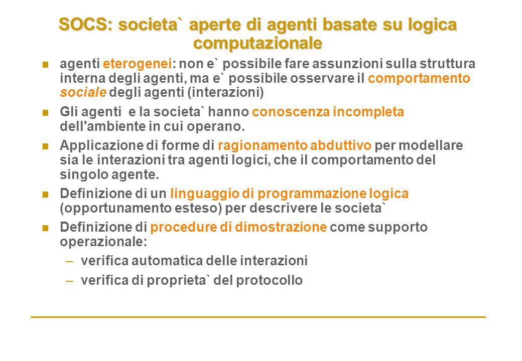 SOCS: societa` aperte di agenti basate su logica computazionale n agenti eterogenei: non e` possibile fare assunzioni sulla struttura interna degli ag