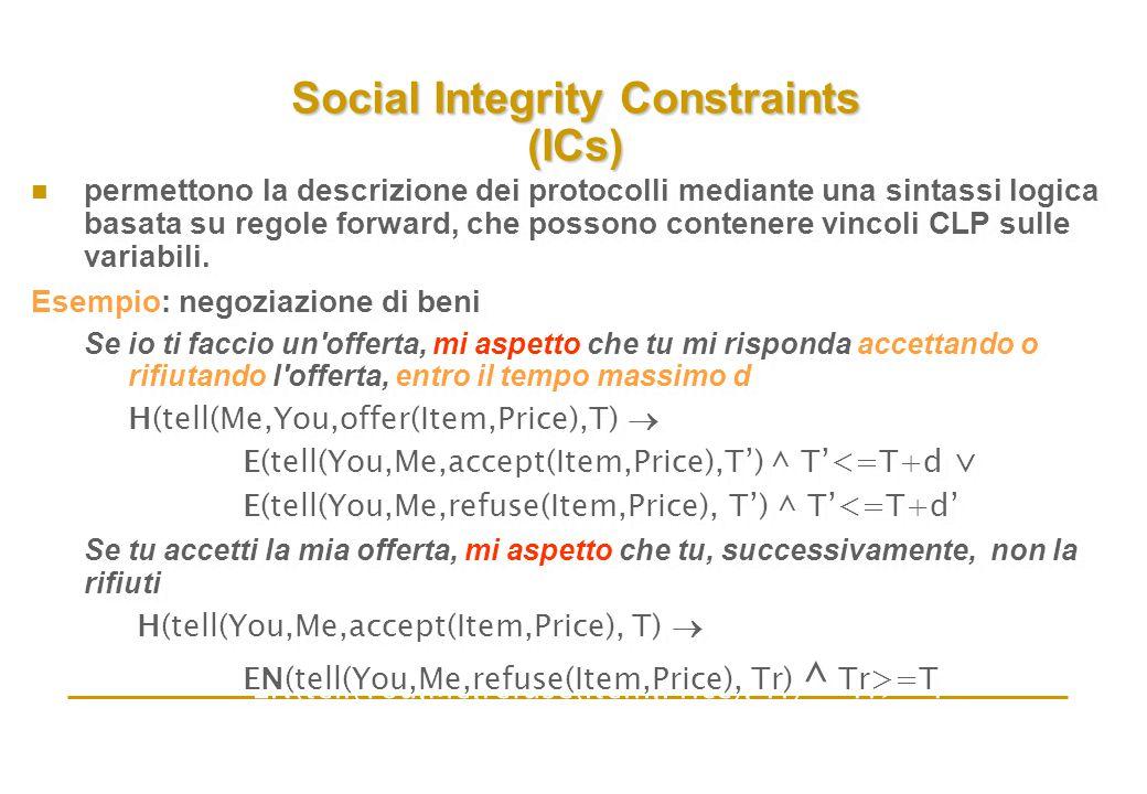 Social Integrity Constraints (ICs) n permettono la descrizione dei protocolli mediante una sintassi logica basata su regole forward, che possono contenere vincoli CLP sulle variabili.