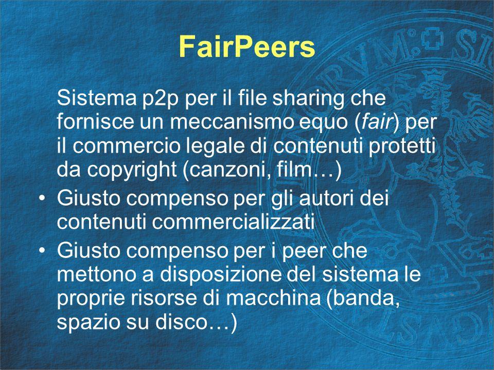 FairPeers Sistema p2p per il file sharing che fornisce un meccanismo equo (fair) per il commercio legale di contenuti protetti da copyright (canzoni, film…) Giusto compenso per gli autori dei contenuti commercializzati Giusto compenso per i peer che mettono a disposizione del sistema le proprie risorse di macchina (banda, spazio su disco…)