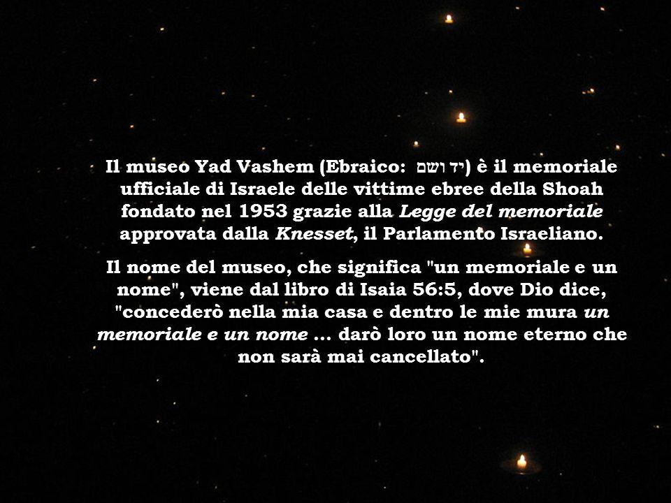 Il museo Yad Vashem (Ebraico: יד ושם ) è il memoriale ufficiale di Israele delle vittime ebree della Shoah fondato nel 1953 grazie alla Legge del memoriale approvata dalla Knesset, il Parlamento Israeliano.