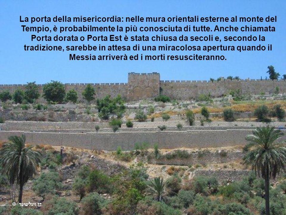 La porta della misericordia: nelle mura orientali esterne al monte del Tempio, è probabilmente la più conosciuta di tutte.