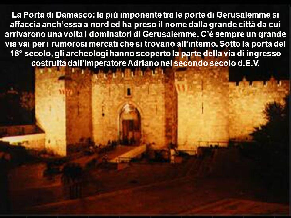 La Porta di Damasco: la più imponente tra le porte di Gerusalemme si affaccia anch'essa a nord ed ha preso il nome dalla grande città da cui arrivarono una volta i dominatori di Gerusalemme.