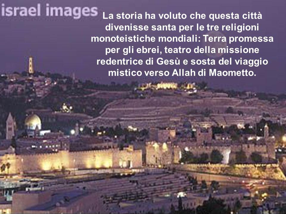 La storia ha voluto che questa città divenisse santa per le tre religioni monoteistiche mondiali: Terra promessa per gli ebrei, teatro della missione redentrice di Gesù e sosta del viaggio mistico verso Allah di Maometto.