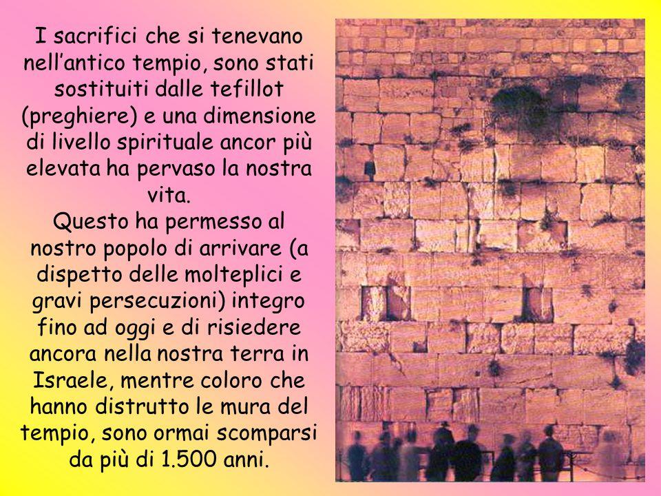 I sacrifici che si tenevano nell'antico tempio, sono stati sostituiti dalle tefillot (preghiere) e una dimensione di livello spirituale ancor più elevata ha pervaso la nostra vita.