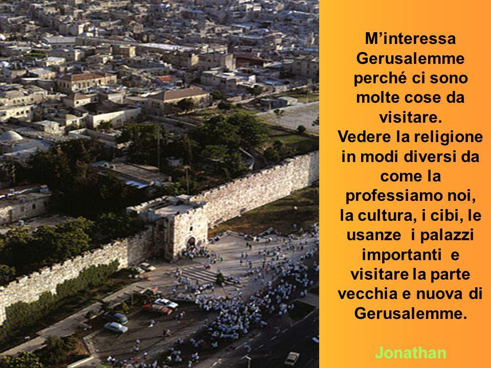 M'interessa Gerusalemme perché ci sono molte cose da visitare.