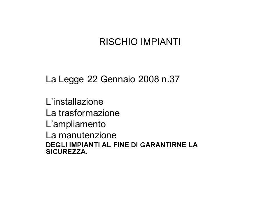 RISCHIO IMPIANTI La Legge 22 Gennaio 2008 n.37 L'installazione La trasformazione L'ampliamento La manutenzione DEGLI IMPIANTI AL FINE DI GARANTIRNE LA SICUREZZA.