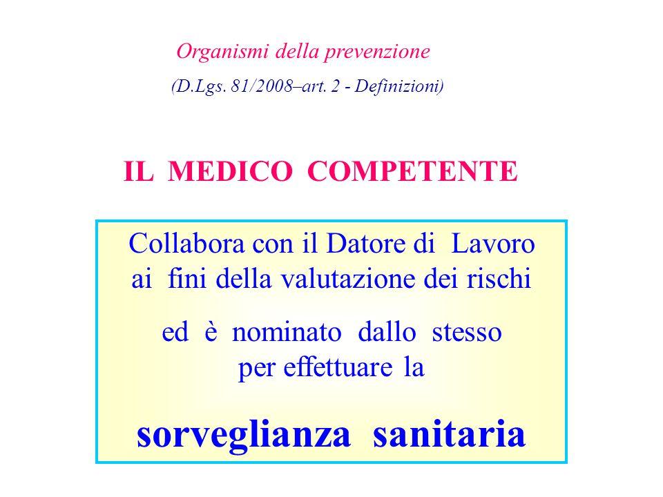 Organismi della prevenzione (D.Lgs. 81/2008–art. 2 - Definizioni) IL MEDICO COMPETENTE Collabora con il Datore di Lavoro ai fini della valutazione dei