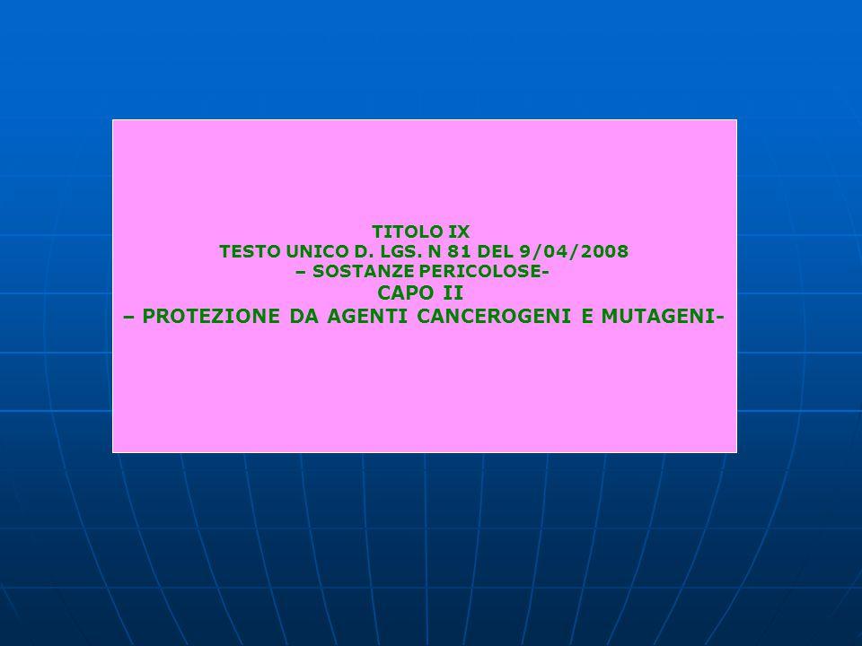 TITOLO IX TESTO UNICO D. LGS. N 81 DEL 9/04/2008 – SOSTANZE PERICOLOSE- CAPO II – PROTEZIONE DA AGENTI CANCEROGENI E MUTAGENI-