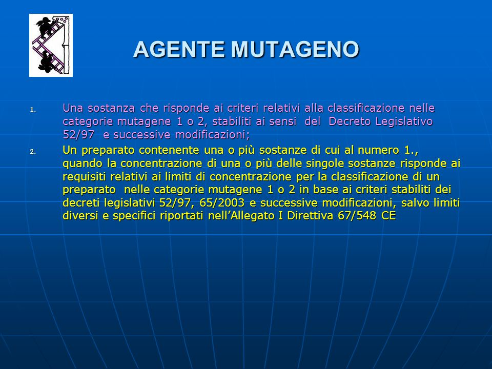 AGENTE MUTAGENO 1. Una sostanza che risponde ai criteri relativi alla classificazione nelle categorie mutagene 1 o 2, stabiliti ai sensi del Decreto L