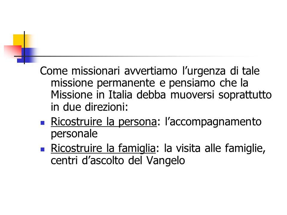 Come missionari avvertiamo l'urgenza di tale missione permanente e pensiamo che la Missione in Italia debba muoversi soprattutto in due direzioni: Ricostruire la persona: l'accompagnamento personale Ricostruire la famiglia: la visita alle famiglie, centri d'ascolto del Vangelo
