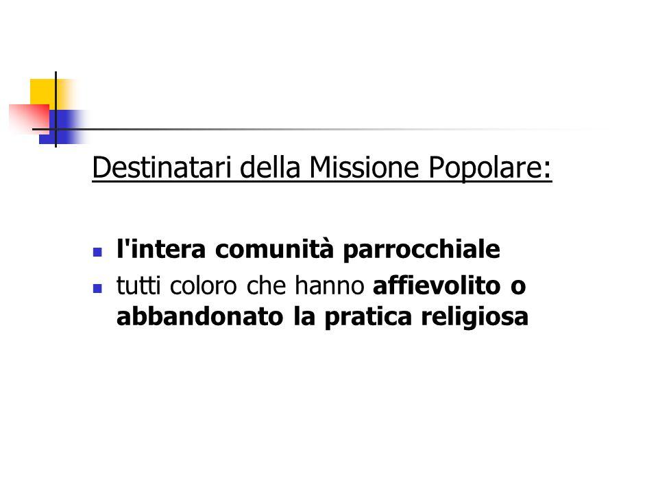 Destinatari della Missione Popolare: l intera comunità parrocchiale tutti coloro che hanno affievolito o abbandonato la pratica religiosa