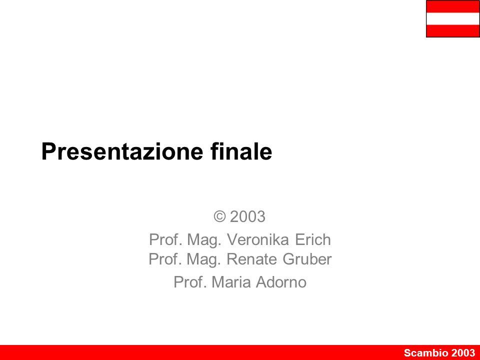 Scambio 2003 Presentazione finale © 2003 Prof. Mag. Veronika Erich Prof. Mag. Renate Gruber Prof. Maria Adorno