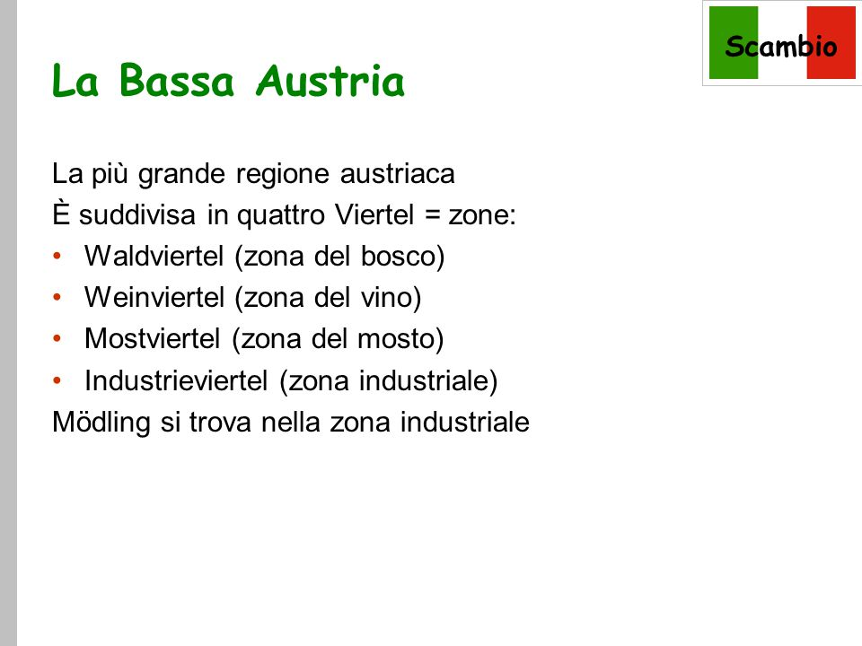 Scambio La Bassa Austria La più grande regione austriaca È suddivisa in quattro Viertel = zone: Waldviertel (zona del bosco) Weinviertel (zona del vino) Mostviertel (zona del mosto) Industrieviertel (zona industriale) Mödling si trova nella zona industriale