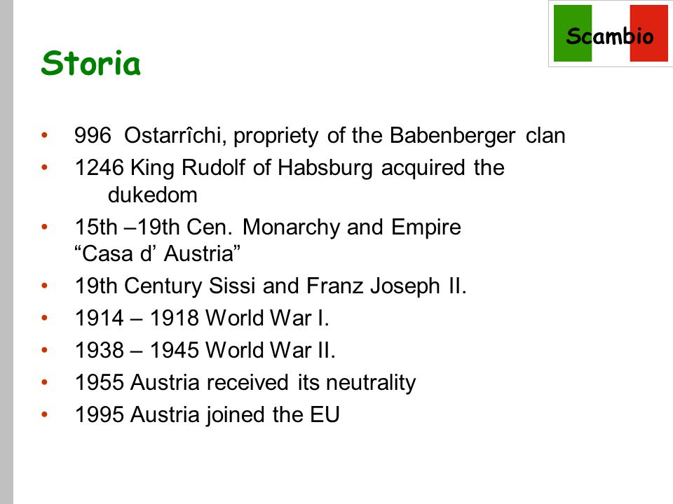 Scambio Storia 996 Ostarrîchi, propriety of the Babenberger clan 1246 King Rudolf of Habsburg acquired the dukedom 15th –19th Cen.Monarchy and Empire