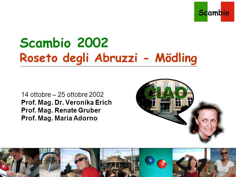 Scambio Scambio 2002 Roseto degli Abruzzi - Mödling 14 ottobre – 25 ottobre 2002 Prof. Mag. Dr. Veronika Erich Prof. Mag. Renate Gruber Prof. Mag. Mar