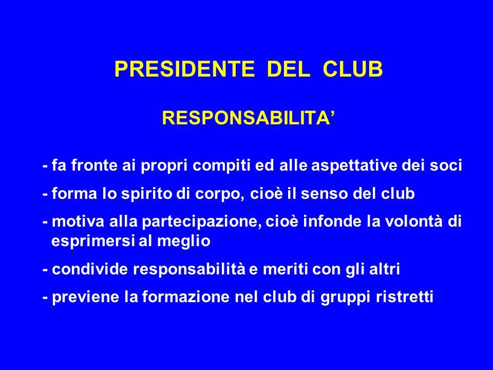 PRESIDENTE DEL CLUB RESPONSABILITA' - fa fronte ai propri compiti ed alle aspettative dei soci - forma lo spirito di corpo, cioè il senso del club - motiva alla partecipazione, cioè infonde la volontà di esprimersi al meglio - condivide responsabilità e meriti con gli altri - previene la formazione nel club di gruppi ristretti