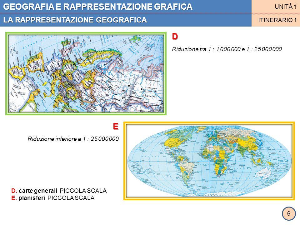 GEOGRAFIA E RAPPRESENTAZIONE GRAFICA LA RAPPRESENTAZIONE GEOGRAFICA UNITÀ 1 ITINERARIO 1 D E D. carte generali PICCOLA SCALA E. planisferi PICCOLA SCA