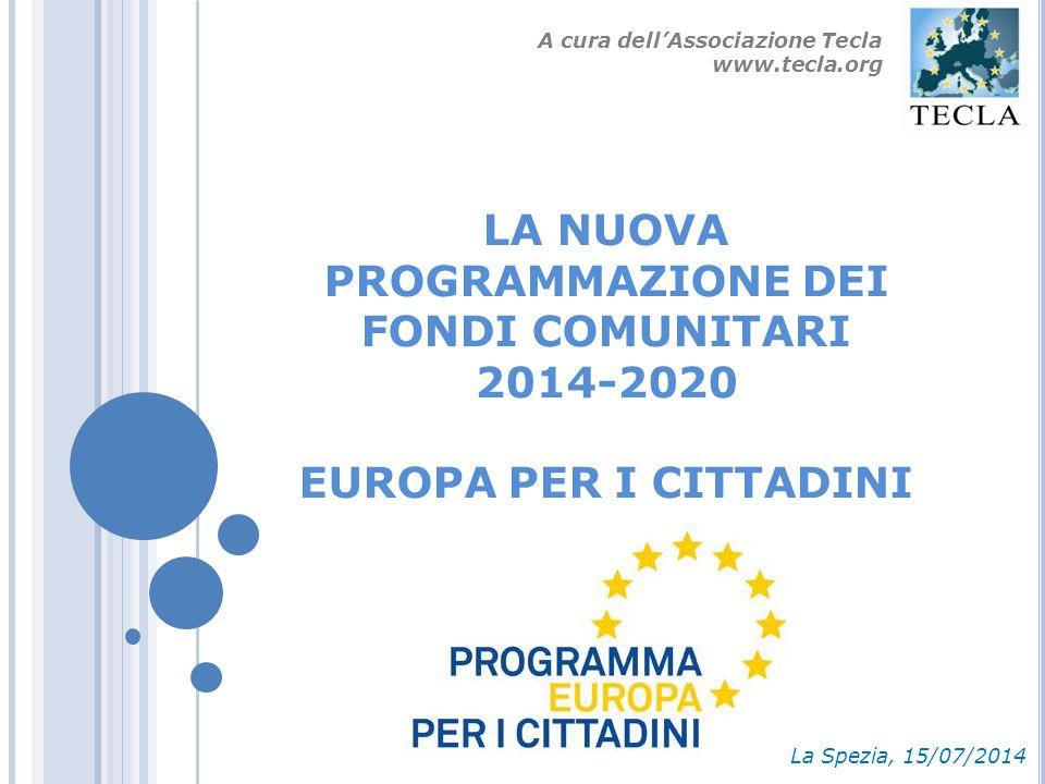 LA NUOVA PROGRAMMAZIONE DEI FONDI COMUNITARI 2014-2020 EUROPA PER I CITTADINI La Spezia, 15/07/2014 A cura dell'Associazione Tecla www.tecla.org