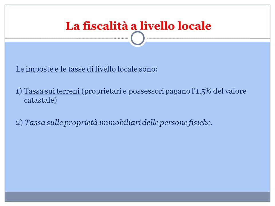 La fiscalità a livello locale Le imposte e le tasse di livello locale sono: 1) Tassa sui terreni (proprietari e possessori pagano l'1,5% del valore ca