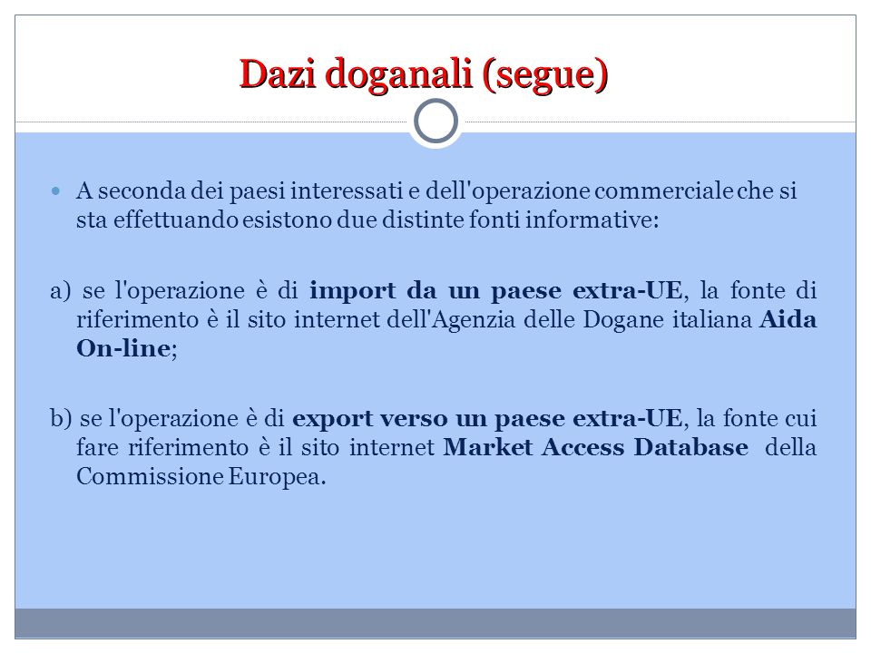 Dazi doganali (segue) A seconda dei paesi interessati e dell'operazione commerciale che si sta effettuando esistono due distinte fonti informative: a)