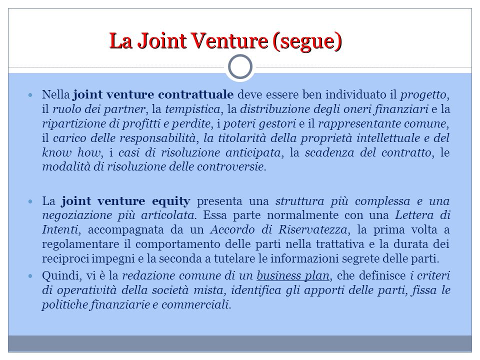 La Joint Venture (segue) Nella joint venture contrattuale deve essere ben individuato il progetto, il ruolo dei partner, la tempistica, la distribuzio